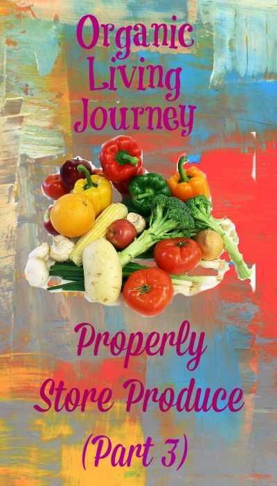 organic living journey how to properly store produce part 3