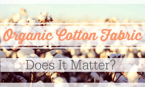 In our organic living journey, we're taking a look at whether or not organic cotton fabric really matters.