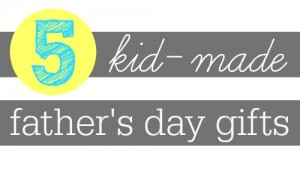 5 Kid-Made Father's Day gift ideas.