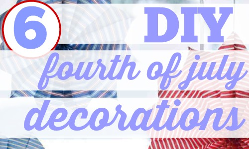 Here are 6 cute, cheap and easy ways to decorate your home with DIY Fourth of July decorations