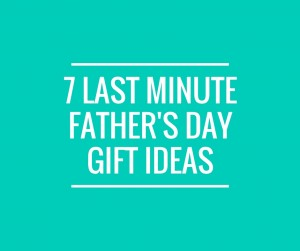 7 Last MinuteFather's DayGift Ideas